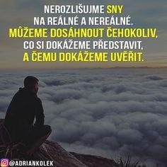 Nerozlišujme sny na reálné a nereálné. Můžeme dosáhnout čehokoliv, co si dokážeme představit, a čemu dokážeme uvěřit.  #motivace #uspech #adriankolek #czech #slovak #czechgirl #czechboy #motivacia #slovakgirl #slovakboy #motivation #success #motivationalquotes #lifequotes #business True Words, Motto, Poetry, Humor, Quotes, Drawing, Instagram, Psychology, Qoutes