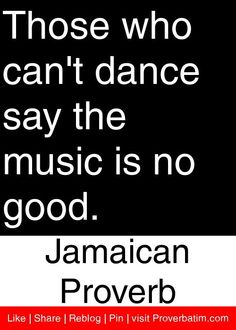 Those who can't dance say the music is no good. - Jamaican Proverb #proverbs #quotes