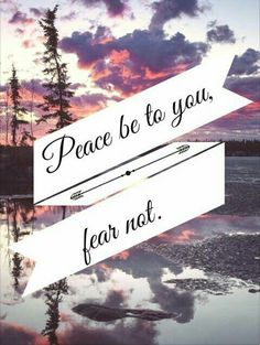 Peace be to you,fear not.