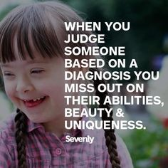 When you judge someone based on a diagnoses, you miss out on their abilities, beauty & uniqueness - Sevenly.