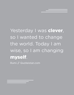 Yesterday I was clever, so I wanted to change the world. Today I am wise, so I am changing myself. Change Me, Change The World, Maturity Quotes, Life Goals, Friendship Quotes, Quote Of The Day, Things I Want, Clever, Life Quotes