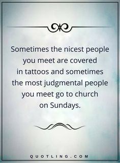 picture quotes sometimes the nicest people you meet are covered in tattoos and sometimes the most judgmental people you meet go to church on Sundays.