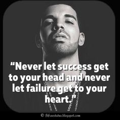 """Drake Quotes, """"Never let success get to your head and never let failure get to your heart."""""""