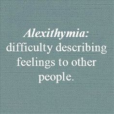 alexithymia (n.) difficulty describing feelings to other people. Otherwise known as me....