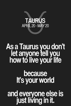As a Taurus you don't let anyone tell you how to live your life because It's your world and everyone else is just living in it. Taurus | Taurus Quotes | Taurus Zodiac Signs