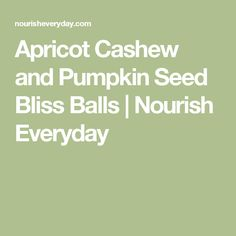 Apricot Cashew and Pumpkin Seed Bliss Balls   Nourish Everyday