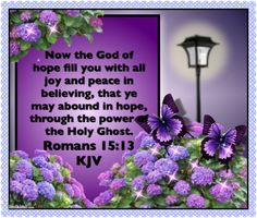 (Romans 15:13)  Now the God of hope fill you with all joy and peace in believing, that ye may abound in hope, through the power of the Holy Ghost.