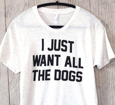 I Just Want All The Dogs (Me every day of my life). The perfect gift for dog lovers or yourself, this shirt is ultra soft and could not be more true. About This Shirt: This shirt is super comfortable