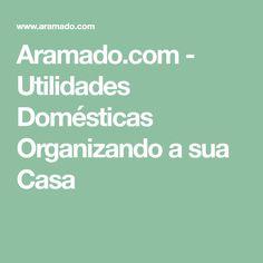 Aramado.com - Utilidades Domésticas Organizando a sua Casa