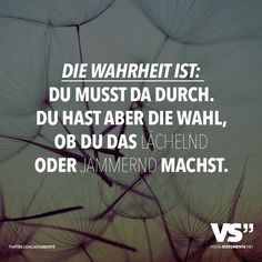Du hast aber die Wahl, ob du das lächelnd oder jammernd machst The truth is: you have to go through there. But you have the choice of doing it with a smile or a whine. Words Quotes, Life Quotes, Sayings, Welcome To My Life, Motivational Quotes, Inspirational Quotes, German Quotes, Love Live, Visual Statements