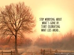Stop worrying about what's gone by. Start celebrating what lies ahead. via WishesMessages.com