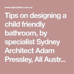 Tips on designing a child friendly bathroom, by specialist Sydney Architect Adam Pressley, All Australian Architecture.