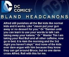 """ Alfred still punishes all the Bat kids like normal kids and it works. Like ""Jason put your gun away or no dessert for you."" Or ""Damian until you can learn to use your words to talk I am taking away your katana."" Or "" Master Tim I am taking your Red..."