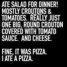 Ate salad for dinner!  Mostly croutons & tomatoes.  Really just one big, round crouton covered with tomato sauce.  And cheese.  Fine.  It was pizza.  I ate a pizza.