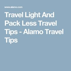 Travel Light And Pack Less Travel Tips - Alamo Travel Tips