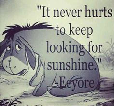 """""""It never hurts to keep looking for sunshine."""" Disney Quotes- Eeyore from Winnie the Pooh Cute Quotes, Great Quotes, Quotes To Live By, Inspirational Quotes, Cute Disney Quotes, Disney Senior Quotes, Disney Sayings, Famous Disney Movie Quotes, Good Qoutes"""