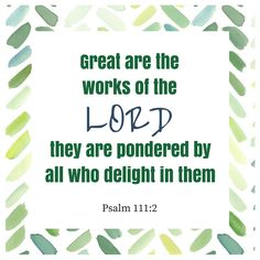 Great are the works of the Lord they are pondered by all who delight in them-Psalm 111:2