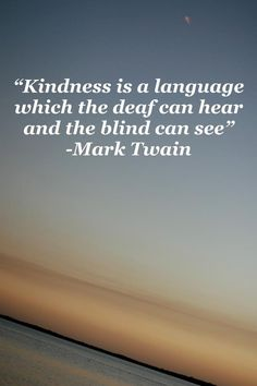 Kindness is a language which the deaf can hear and the blind.~Mark Twain.