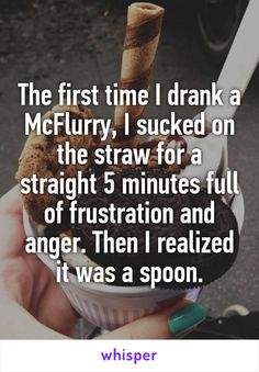 The first time I drank a McFlurry, I sucked on the straw for a straight 5 minutes full of frustration and anger. Then I realized it was a spoon.
