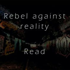 Rebel against reality. Read.