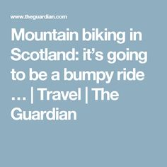 Mountain biking in Scotland: it's going to be a bumpy ride … | Travel | The Guardian