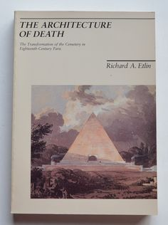 The Architecture of Death: The Transformation of the Cemetery in 18th Century Paris by Richard A. Etlin