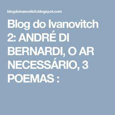 Blog do Ivanovitch 2: ANDRÉ DI BERNARDI, O AR NECESSÁRIO, 3 POEMAS :