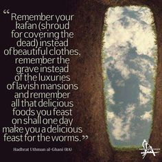 """""""Remember your kafan (shroud for covering the dead) instead of beautiful clothes remember the grave instead of the luxuries of lavish mansions and remember all that delicious foods you feast on shall one day make you a delicious feast for the worms."""" - Hadhrat Uthman al-Ghani (RA)"""