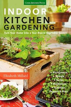 Indoor Kitchen Gardening: Turn Your Home Into a Year-round Vegetable Garden - Microgreens - Sprouts - Herbs - Mushrooms - Tomatoes, Peppers & More: Elizabeth Millard: 9781591865933