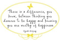 There is a difference, you know, between thinking you deserve to be happy and knowing you are worthy of happiness.