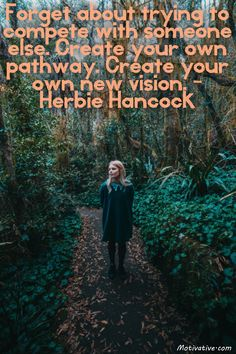 Forget about trying to compete with someone else. Create your own pathway. Create your own new vision. - Herbie Hancock -  Don't worry about how to beat someone else by taking their path at a faster pace. Be your original self by going a new route that you want to experience. Determine your own goals to reach & picture those destinations in your mind to make them a reality.
