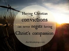 Having Christian convictions can never negate having Christ's compassion.  ~AnnVoskamp.com