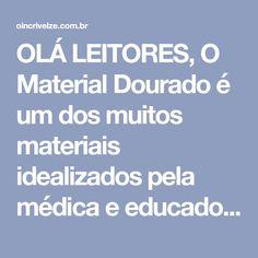 """OLÁ LEITORES, O Material Dourado é um dos muitos materiais idealizados pela médica e educadora italiana Maria Montessori para o trabalho com matemática. O nome """"Material Dourado"""" vem do original """"Material de Contas Douradas"""".…"""