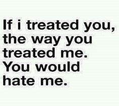 If I treated you the way you treated me. You would hate me.