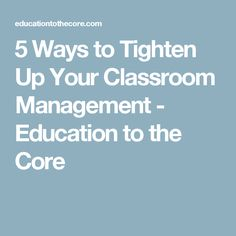 5 Ways to Tighten Up Your Classroom Management - Education to the Core