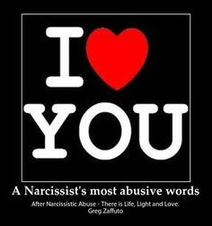 I Love You! These are the most abusive and hideous words that the Narcissist uses to abuse their targets/victims! The effects of emotional or psychological abuse falls under the category of 'trauma...