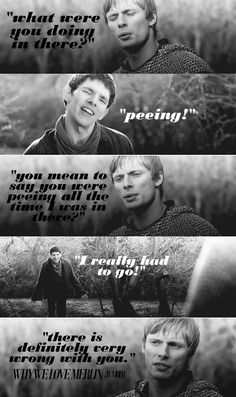 """I love his face when he says """"peeing.""""     """"Merlin, I thought something happened to you!""""  """"No, just that Arthur thinks there's something seriously wrong with my bladder"""""""