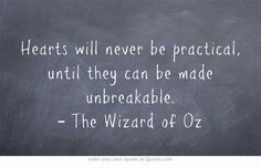 Hearts will never be practical, until they can be made unbreakable. – The Wizard of Oz