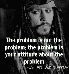 """The problem is not the problem; the problem is your attitude about the problem."" - Captain Jack Sparrow #quote"