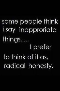 radical honesty...Like it or not. It will always be honest.