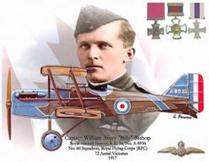 """William Avery """"Billy"""" Bishop, VC, CB, DSO & Bar, MC, DFC, ED, LL.D. (8 February 1894 – 11 September 1956) was a Canadian First World War flying ace, officially credited with 72 victories, making him the top Canadian ace of the war. The successes of Bishop and his blue-nosed aircraft were noticed on the German side, and they began referring to him as """"Hell's Handmaiden"""". Ernst Udet called him """"the greatest English scouting ace"""" and one Jasta had a bounty on his head."""