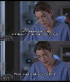 """You don't know this yet, but life isn't supposed to be like this. It's not supposed to be this hard."" Meredith Grey on Grey's Anatomy, Grey's Anatomy quotes"