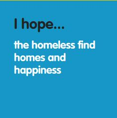 I hope... the homeless find homes and happiness. www.hopesforchange.org.au