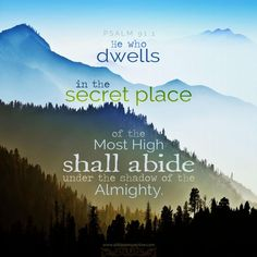 He who dwells in the shelter of the Most High Will abide in the shadow of the Almighty. Psalm 91:1 NASB