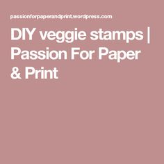 DIY veggie stamps   Passion For Paper & Print