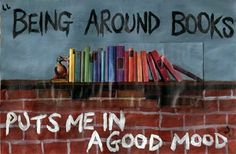 Being around books puts me in a good mood.