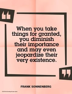 """""""When you take things for granted, you diminish their importance and may even jeopardize their very existence."""" ~ Frank Sonnenberg #FrankSonnenberg #PersonalGrowth #personaldevelopment #LeadershipDevelopment #Leadership #Grateful #Appreciation Leadership Development, Personal Development, Grateful, Thankful, Like A Storm, Personal Values, Only One You, Character Education, You Take"""