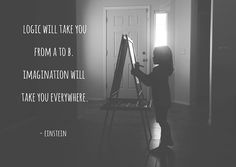 """""""Logic will take you from A to B. Imagination will take you everywhere."""" Einstein"""