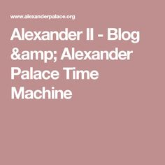 Alexander II - Blog & Alexander Palace Time Machine