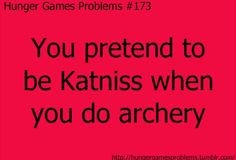 XD That's seriously true. I was just recently at my friends house, and her brothers had a play bow and arrow. So, when she was gone doing something, I was like pretending to be like Katniss and shoot it straight and all. Lol!